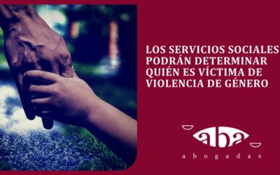 Los Servicios Sociales podrán determinar quién es víctima de violencia de género