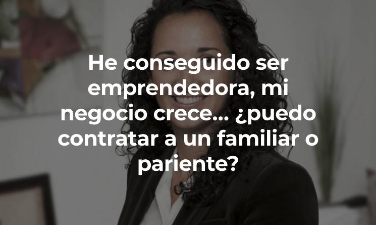 Soy emprendedora y quiero contratar a un pariente o familiar: ¿cómo debo hacerlo?  por Mari Luz García